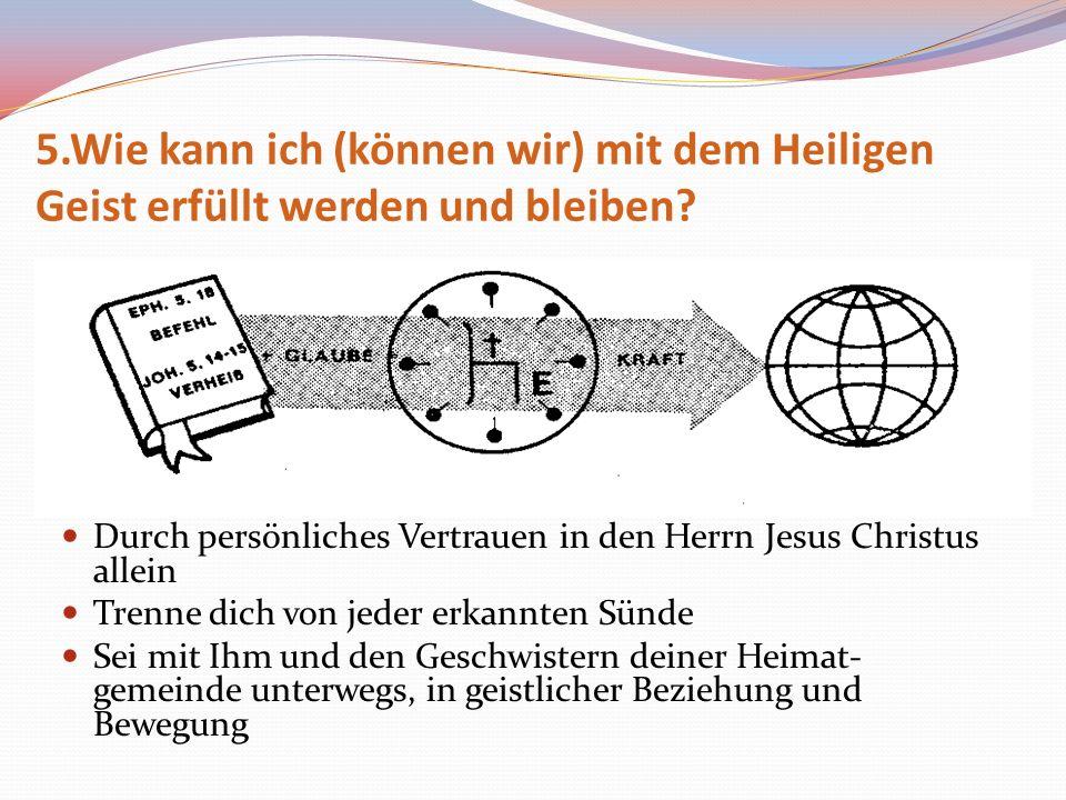 5.Wie kann ich (können wir) mit dem Heiligen Geist erfüllt werden und bleiben? Durch persönliches Vertrauen in den Herrn Jesus Christus allein Trenne