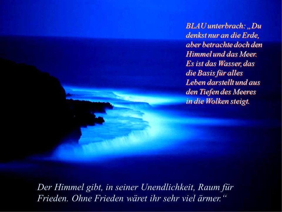 BLAU unterbrach: Du denkst nur an die Erde, aber betrachte doch den Himmel und das Meer.