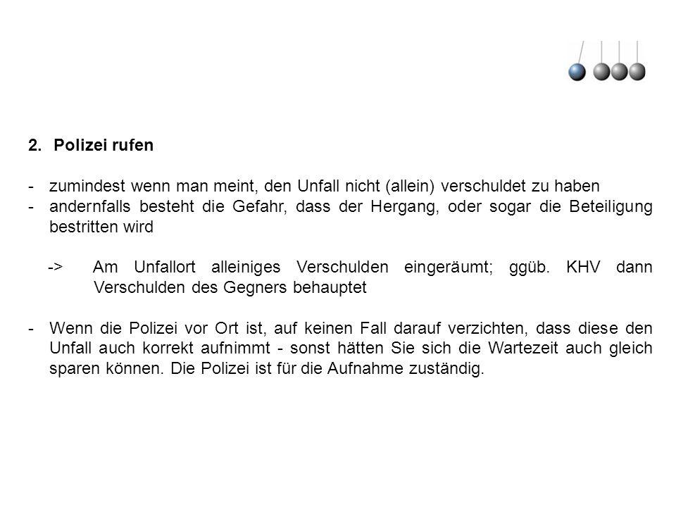 2.Polizei rufen -zumindest wenn man meint, den Unfall nicht (allein) verschuldet zu haben -andernfalls besteht die Gefahr, dass der Hergang, oder soga