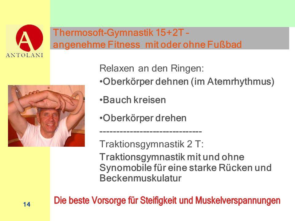 14 Thermosoft-Gymnastik 15+2T – angenehme Fitness mit oder ohne Fußbad Relaxen an den Ringen: Oberkörper dehnen (im Atemrhythmus) Bauch kreisen Oberkö