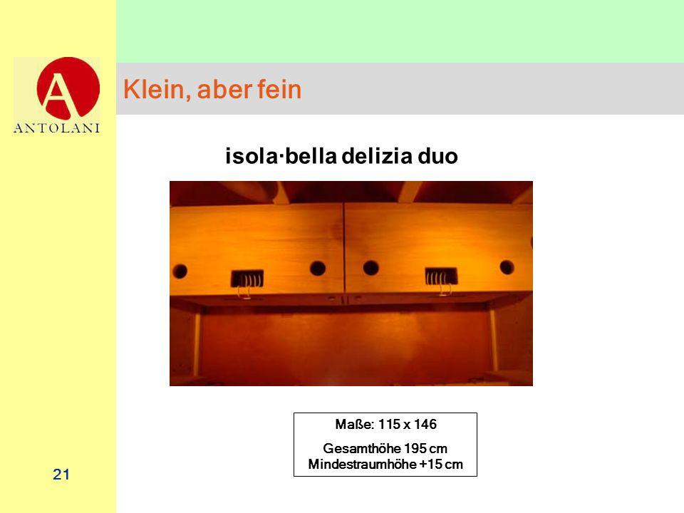 21 Klein, aber fein isola·bella delizia duo Maße: 115 x 146 Gesamthöhe 195 cm Mindestraumhöhe +15 cm