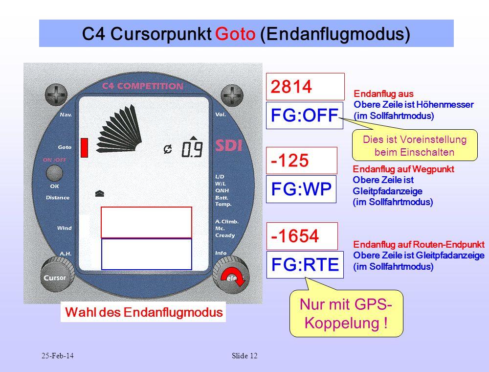 25-Feb-14Slide 12 C4 Cursorpunkt Goto (Endanflugmodus) FG:OFF Endanflug aus Obere Zeile ist Höhenmesser (im Sollfahrtmodus) 2814 FG:WP Endanflug auf Wegpunkt Obere Zeile ist Gleitpfadanzeige (im Sollfahrtmodus) -125 FG:RTE Endanflug auf Routen-Endpunkt Obere Zeile ist Gleitpfadanzeige (im Sollfahrtmodus) -1654 Nur mit GPS- Koppelung .
