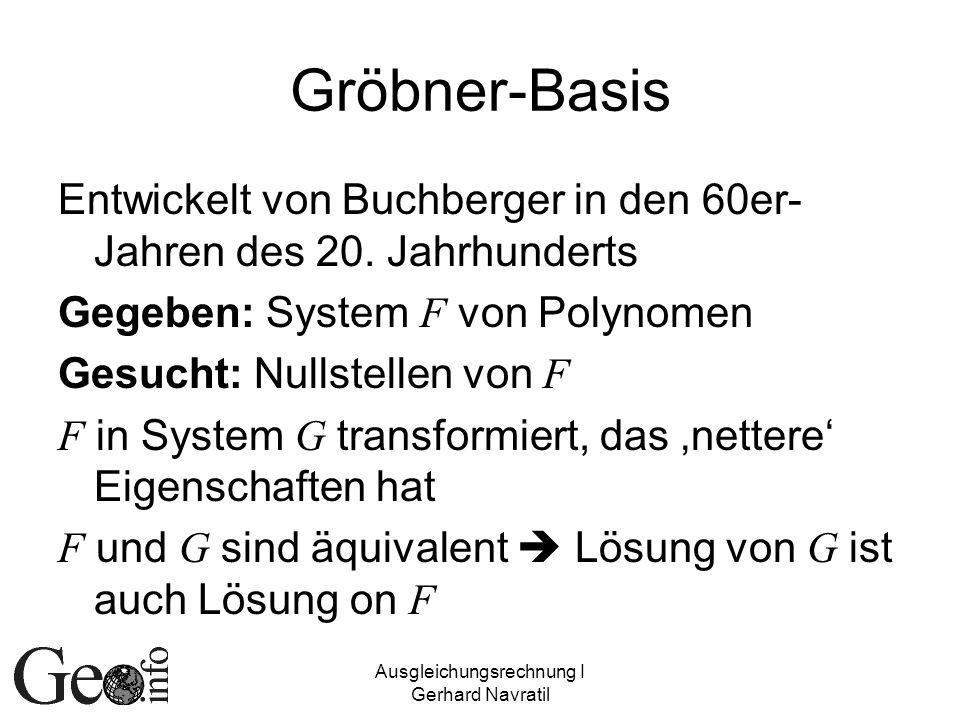 Ausgleichungsrechnung I Gerhard Navratil Gröbner-Basis Entwickelt von Buchberger in den 60er- Jahren des 20. Jahrhunderts Gegeben: System F von Polyno
