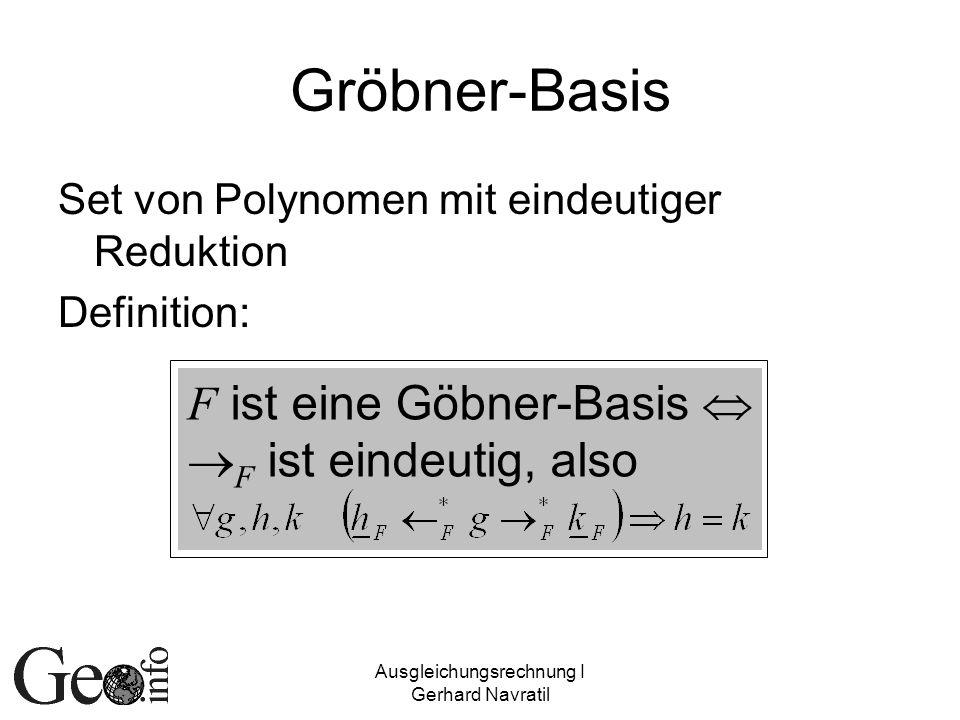 Ausgleichungsrechnung I Gerhard Navratil Gröbner-Basis Set von Polynomen mit eindeutiger Reduktion Definition: F ist eine Göbner-Basis F ist eindeutig