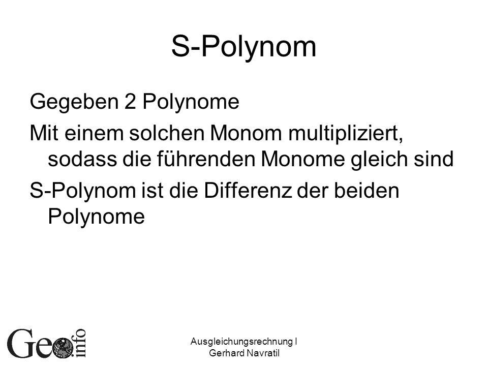 Ausgleichungsrechnung I Gerhard Navratil S-Polynom Gegeben 2 Polynome Mit einem solchen Monom multipliziert, sodass die führenden Monome gleich sind S