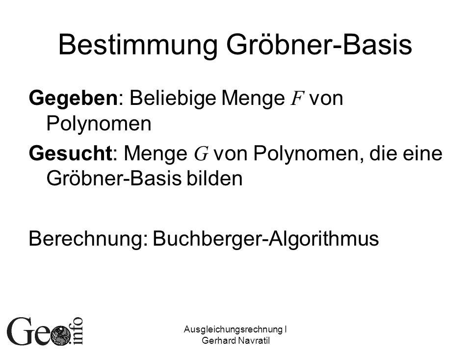 Ausgleichungsrechnung I Gerhard Navratil Bestimmung Gröbner-Basis Gegeben: Beliebige Menge F von Polynomen Gesucht: Menge G von Polynomen, die eine Gr
