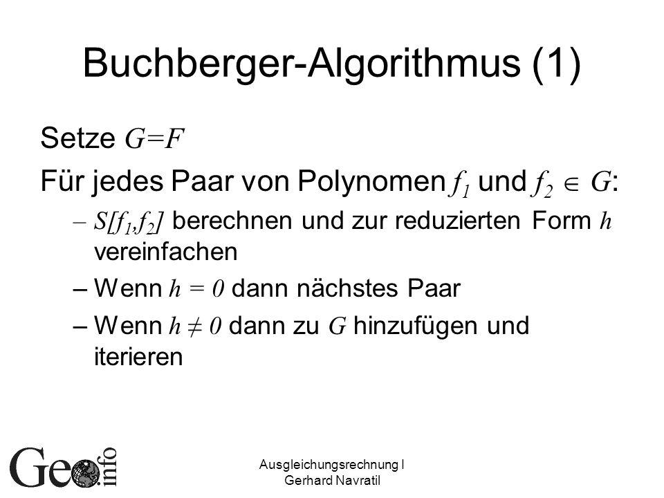 Ausgleichungsrechnung I Gerhard Navratil Buchberger-Algorithmus (1) Setze G=F Für jedes Paar von Polynomen f 1 und f 2 G : –S[f 1,f 2 ] berechnen und