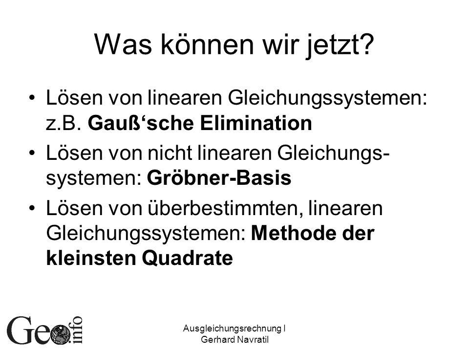 Ausgleichungsrechnung I Gerhard Navratil Was können wir jetzt? Lösen von linearen Gleichungssystemen: z.B. Gaußsche Elimination Lösen von nicht linear