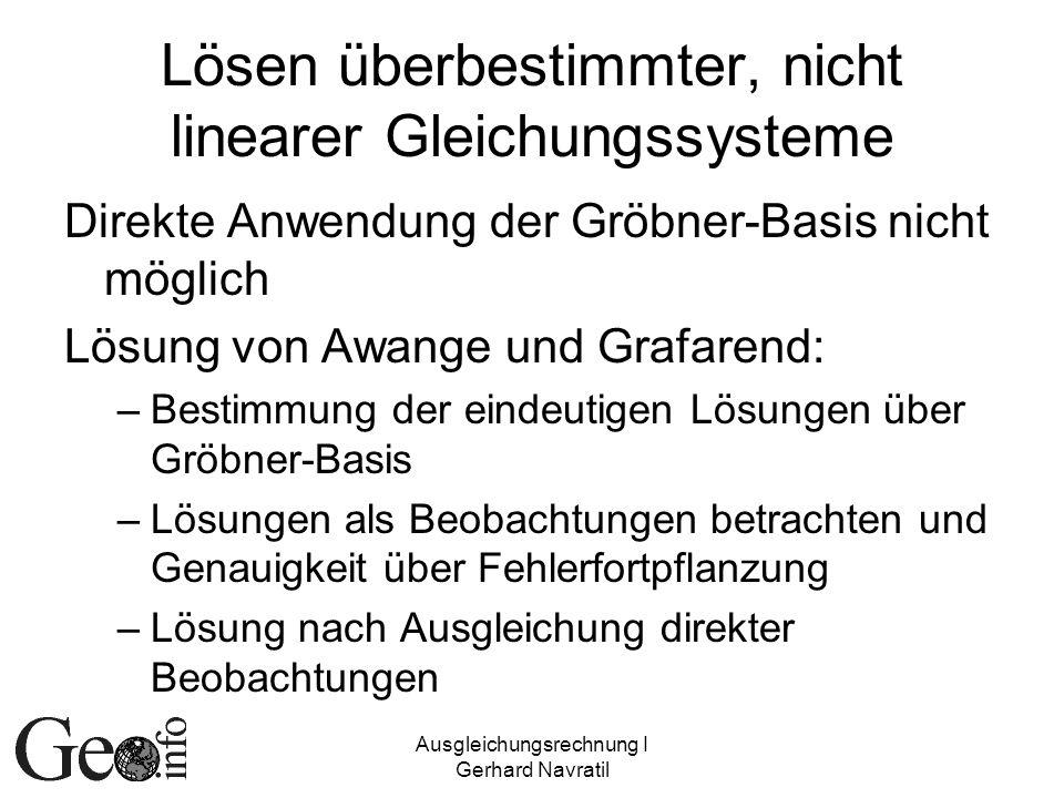 Ausgleichungsrechnung I Gerhard Navratil Lösen überbestimmter, nicht linearer Gleichungssysteme Direkte Anwendung der Gröbner-Basis nicht möglich Lösu