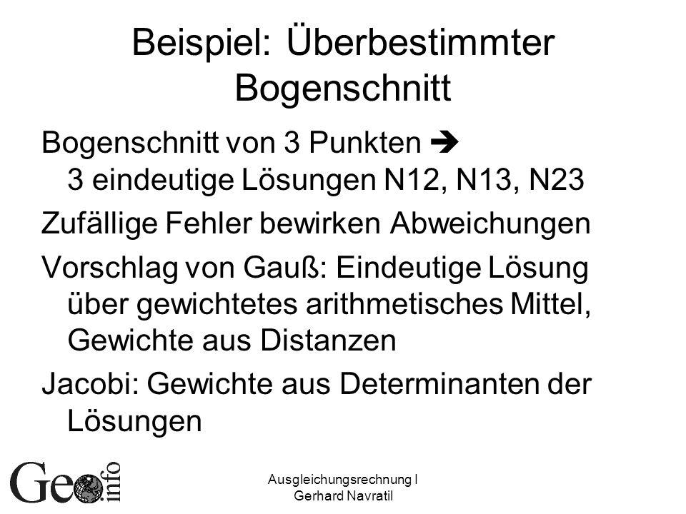 Ausgleichungsrechnung I Gerhard Navratil Beispiel: Überbestimmter Bogenschnitt Bogenschnitt von 3 Punkten 3 eindeutige Lösungen N12, N13, N23 Zufällig
