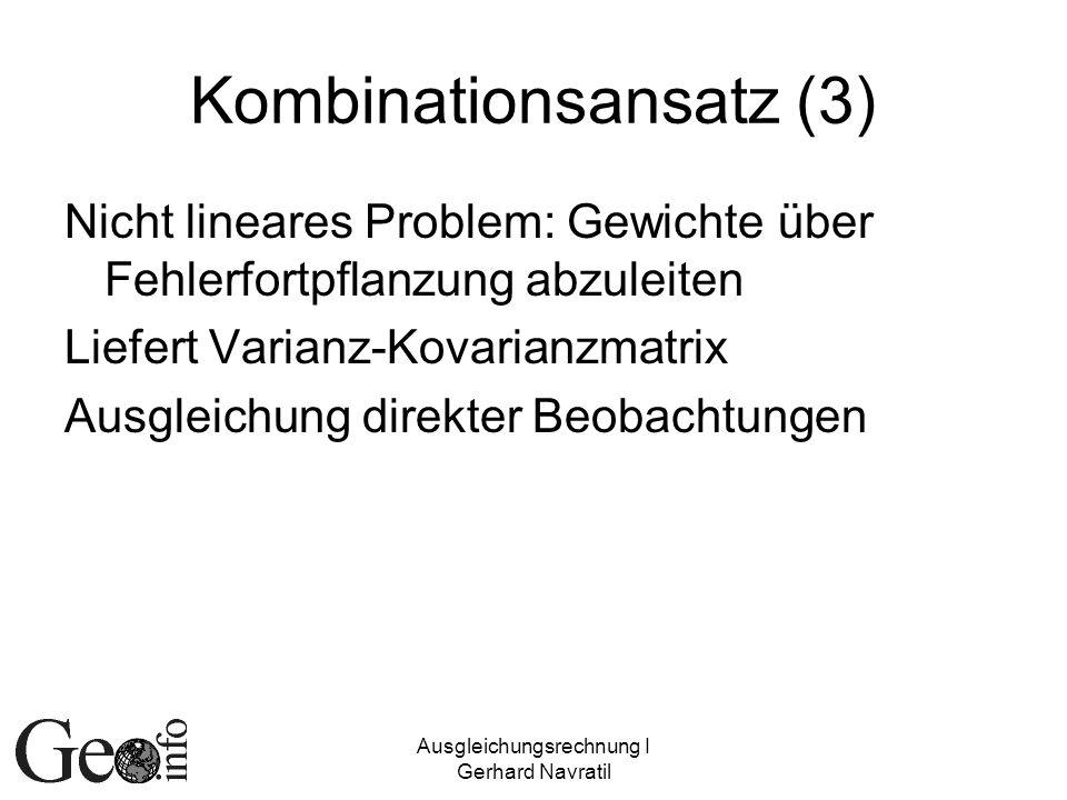 Ausgleichungsrechnung I Gerhard Navratil Kombinationsansatz (3) Nicht lineares Problem: Gewichte über Fehlerfortpflanzung abzuleiten Liefert Varianz-K