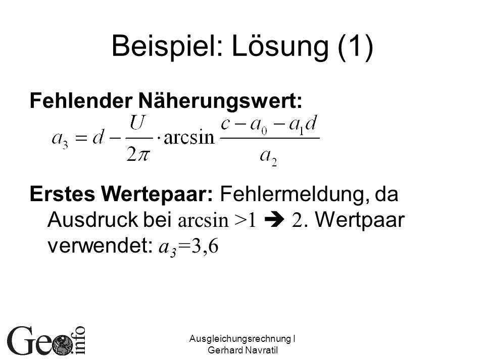Ausgleichungsrechnung I Gerhard Navratil Beispiel: Lösung (1) Fehlender Näherungswert: Erstes Wertepaar: Fehlermeldung, da Ausdruck bei arcsin >1 2. W