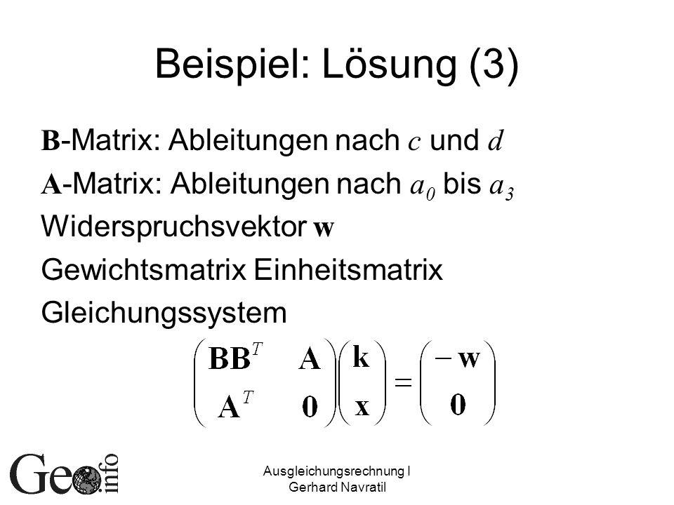 Ausgleichungsrechnung I Gerhard Navratil Beispiel: Lösung (3) B -Matrix: Ableitungen nach c und d A -Matrix: Ableitungen nach a 0 bis a 3 Widerspruchs