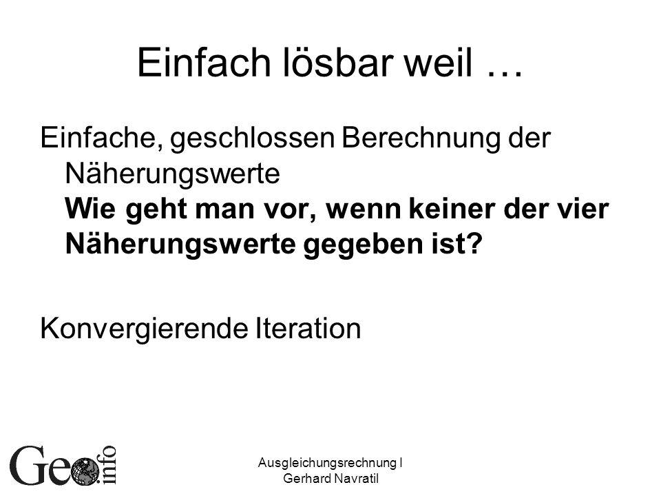 Ausgleichungsrechnung I Gerhard Navratil Einfach lösbar weil … Einfache, geschlossen Berechnung der Näherungswerte Wie geht man vor, wenn keiner der v