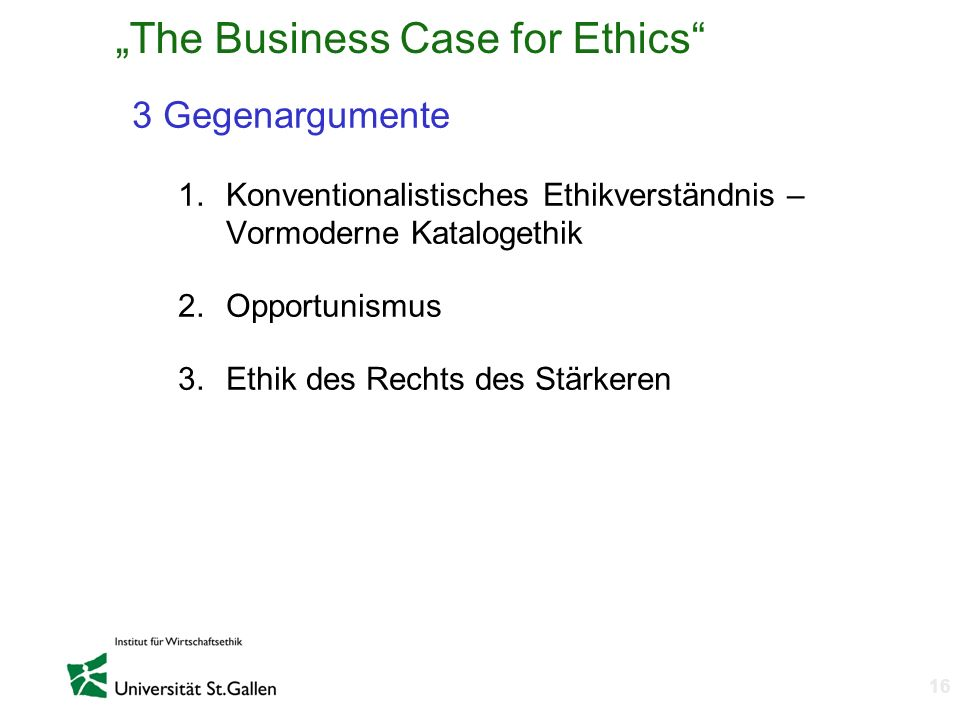 n 16 The Business Case for Ethics 3 Gegenargumente 1.Konventionalistisches Ethikverständnis – Vormoderne Katalogethik 2.Opportunismus 3.Ethik des Rech