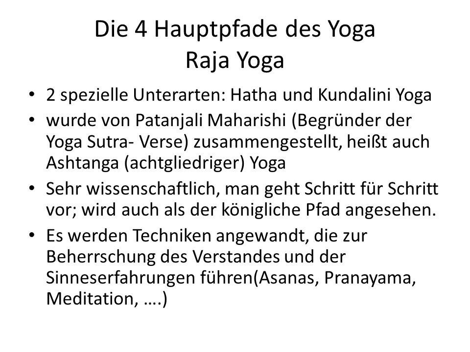 Die 4 Hauptpfade des Yoga Raja Yoga 2 spezielle Unterarten: Hatha und Kundalini Yoga wurde von Patanjali Maharishi (Begründer der Yoga Sutra- Verse) zusammengestellt, heißt auch Ashtanga (achtgliedriger) Yoga Sehr wissenschaftlich, man geht Schritt für Schritt vor; wird auch als der königliche Pfad angesehen.