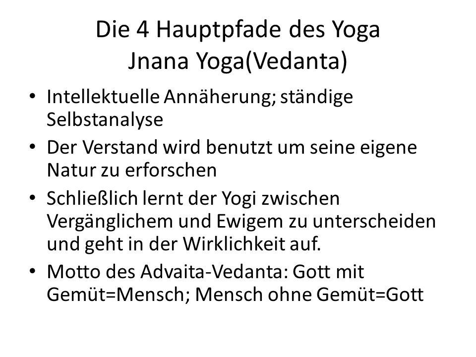 Die 4 Hauptpfade des Yoga Jnana Yoga(Vedanta) Intellektuelle Annäherung; ständige Selbstanalyse Der Verstand wird benutzt um seine eigene Natur zu erforschen Schließlich lernt der Yogi zwischen Vergänglichem und Ewigem zu unterscheiden und geht in der Wirklichkeit auf.