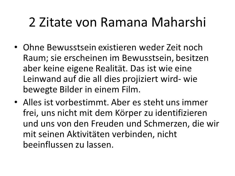 2 Zitate von Ramana Maharshi Ohne Bewusstsein existieren weder Zeit noch Raum; sie erscheinen im Bewusstsein, besitzen aber keine eigene Realität. Das