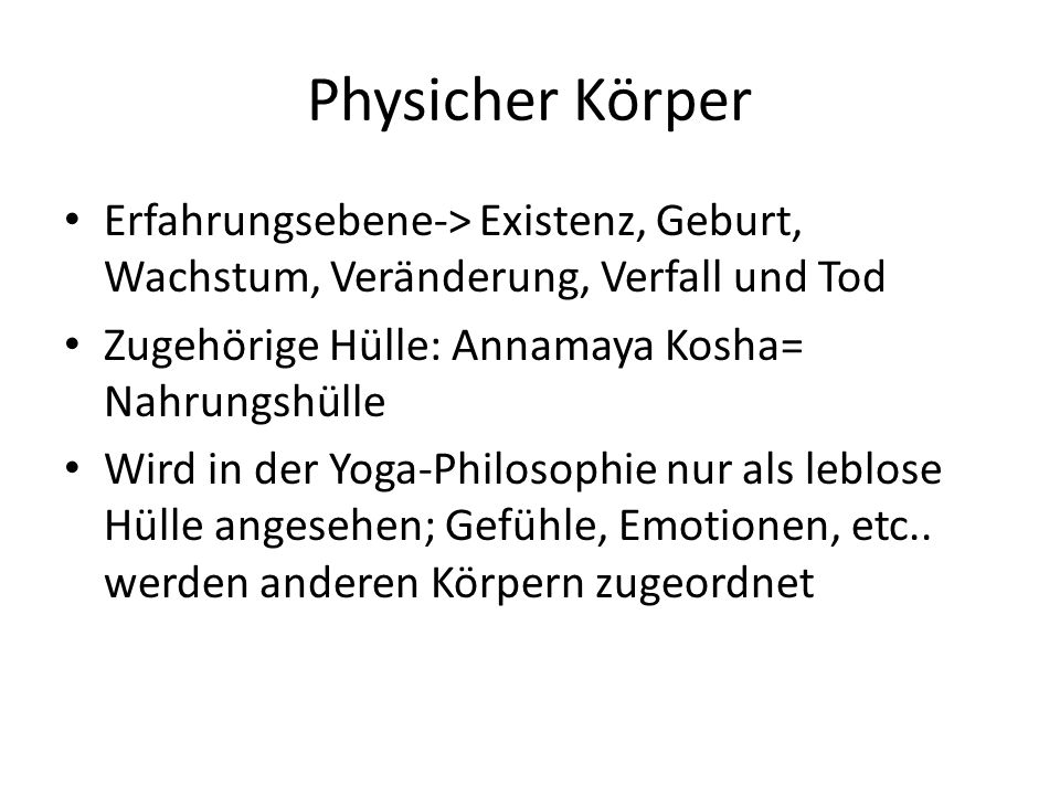 Physicher Körper Erfahrungsebene-> Existenz, Geburt, Wachstum, Veränderung, Verfall und Tod Zugehörige Hülle: Annamaya Kosha= Nahrungshülle Wird in der Yoga-Philosophie nur als leblose Hülle angesehen; Gefühle, Emotionen, etc..