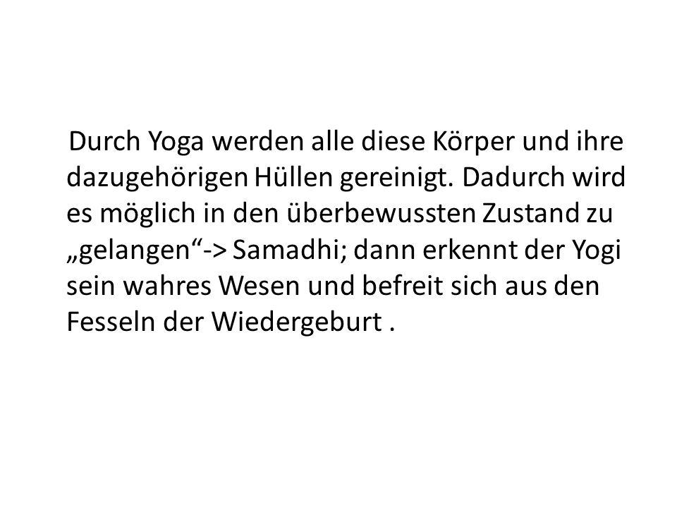 Durch Yoga werden alle diese Körper und ihre dazugehörigen Hüllen gereinigt. Dadurch wird es möglich in den überbewussten Zustand zu gelangen-> Samadh