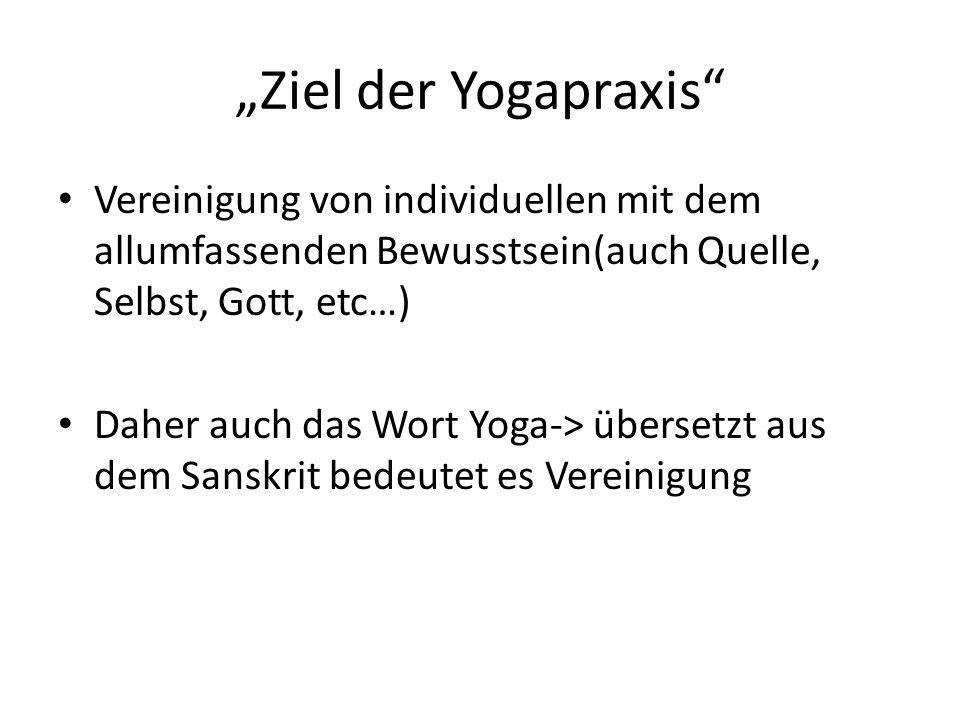 Ziel der Yogapraxis Vereinigung von individuellen mit dem allumfassenden Bewusstsein(auch Quelle, Selbst, Gott, etc…) Daher auch das Wort Yoga-> übersetzt aus dem Sanskrit bedeutet es Vereinigung