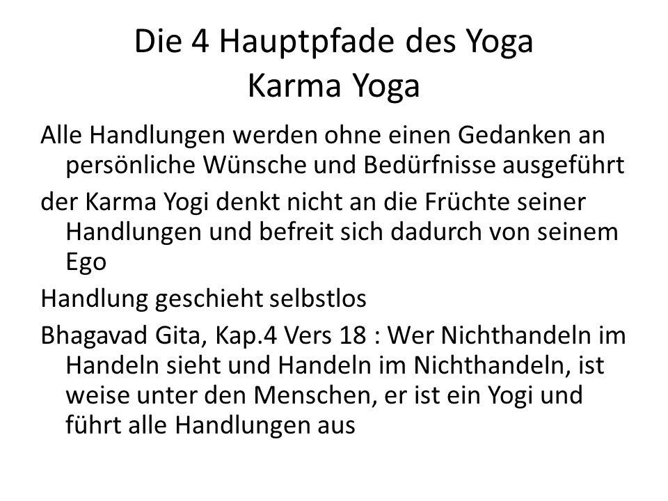 Die 4 Hauptpfade des Yoga Karma Yoga Alle Handlungen werden ohne einen Gedanken an persönliche Wünsche und Bedürfnisse ausgeführt der Karma Yogi denkt nicht an die Früchte seiner Handlungen und befreit sich dadurch von seinem Ego Handlung geschieht selbstlos Bhagavad Gita, Kap.4 Vers 18 : Wer Nichthandeln im Handeln sieht und Handeln im Nichthandeln, ist weise unter den Menschen, er ist ein Yogi und führt alle Handlungen aus