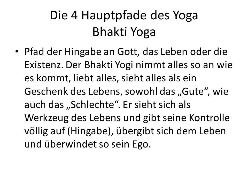 Die 4 Hauptpfade des Yoga Bhakti Yoga Pfad der Hingabe an Gott, das Leben oder die Existenz. Der Bhakti Yogi nimmt alles so an wie es kommt, liebt all