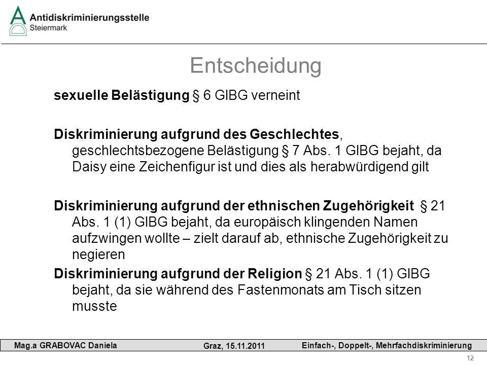 12 Mag.a GRABOVAC Daniela Graz, 15.11.2011 Einfach-, Doppelt-, Mehrfachdiskriminierung Entscheidung sexuelle Belästigung § 6 GlBG verneint Diskriminie