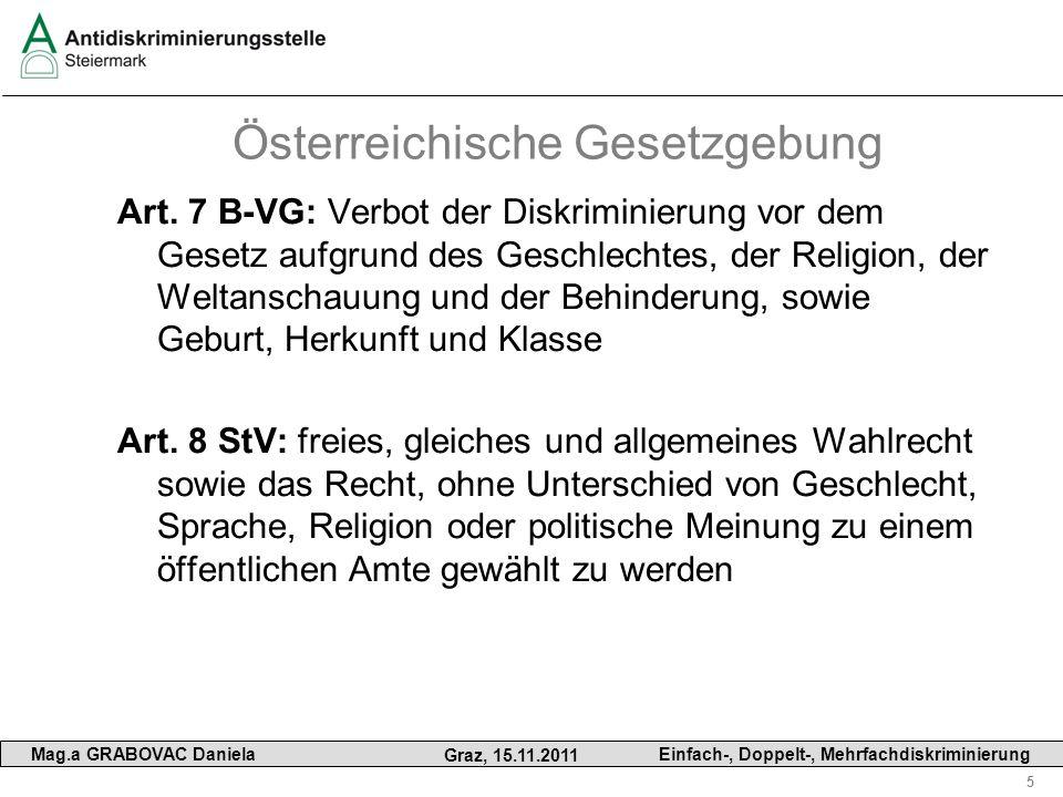 5 Mag.a GRABOVAC Daniela Graz, 15.11.2011 Einfach-, Doppelt-, Mehrfachdiskriminierung Österreichische Gesetzgebung Art. 7 B-VG: Verbot der Diskriminie