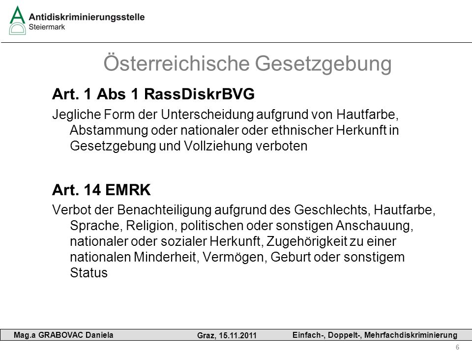 6 Mag.a GRABOVAC Daniela Graz, 15.11.2011 Einfach-, Doppelt-, Mehrfachdiskriminierung Österreichische Gesetzgebung Art. 1 Abs 1 RassDiskrBVG Jegliche