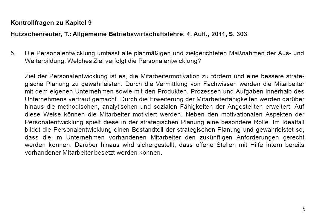 5 Kontrollfragen zu Kapitel 9 Hutzschenreuter, T.: Allgemeine Betriebswirtschaftslehre, 4. Aufl., 2011, S. 303 5.Die Personalentwicklung umfasst alle