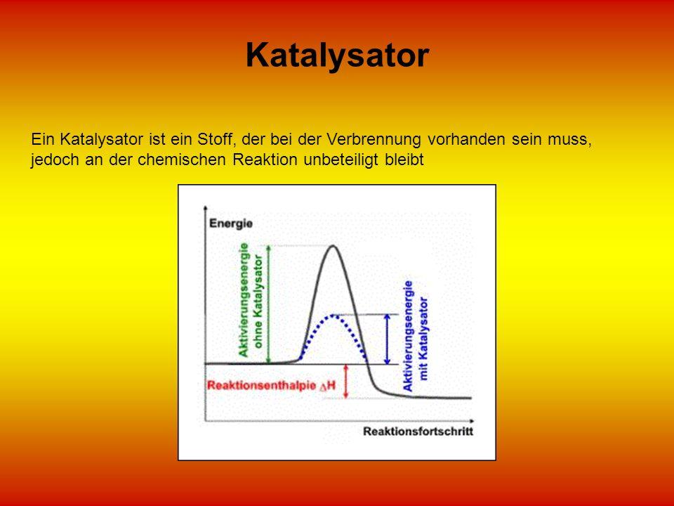 Katalysator Ein Katalysator ist ein Stoff, der bei der Verbrennung vorhanden sein muss, jedoch an der chemischen Reaktion unbeteiligt bleibt