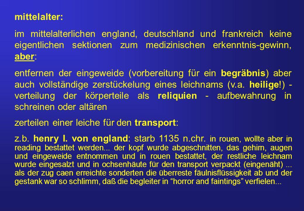 mittelalter: im mittelalterlichen england, deutschland und frankreich keine eigentlichen sektionen zum medizinischen erkenntnis-gewinn, aber: entfernen der eingeweide (vorbereitung für ein begräbnis) aber auch vollständige zerstückelung eines leichnams (v.a.