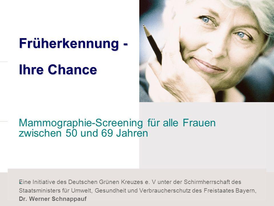 Früherkennung - Ihre Chance Früherkennung - Ihre Chance Mammographie-Screening für alle Frauen zwischen 50 und 69 Jahren. Eine Initiative des Deutsche