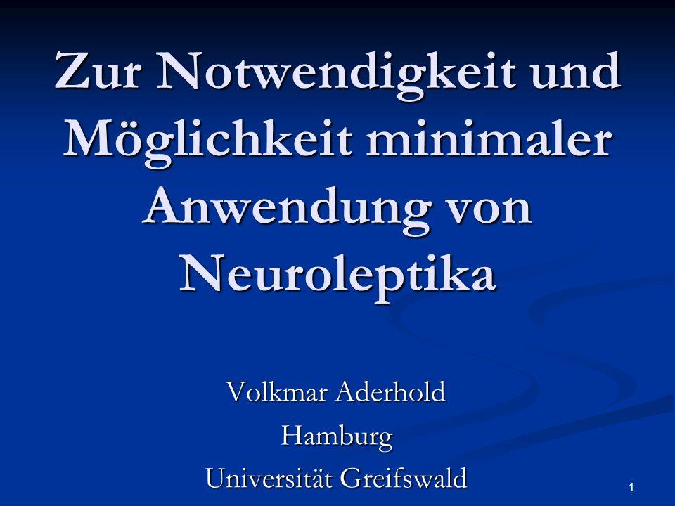 1 Zur Notwendigkeit und Möglichkeit minimaler Anwendung von Neuroleptika Volkmar Aderhold Hamburg Universität Greifswald