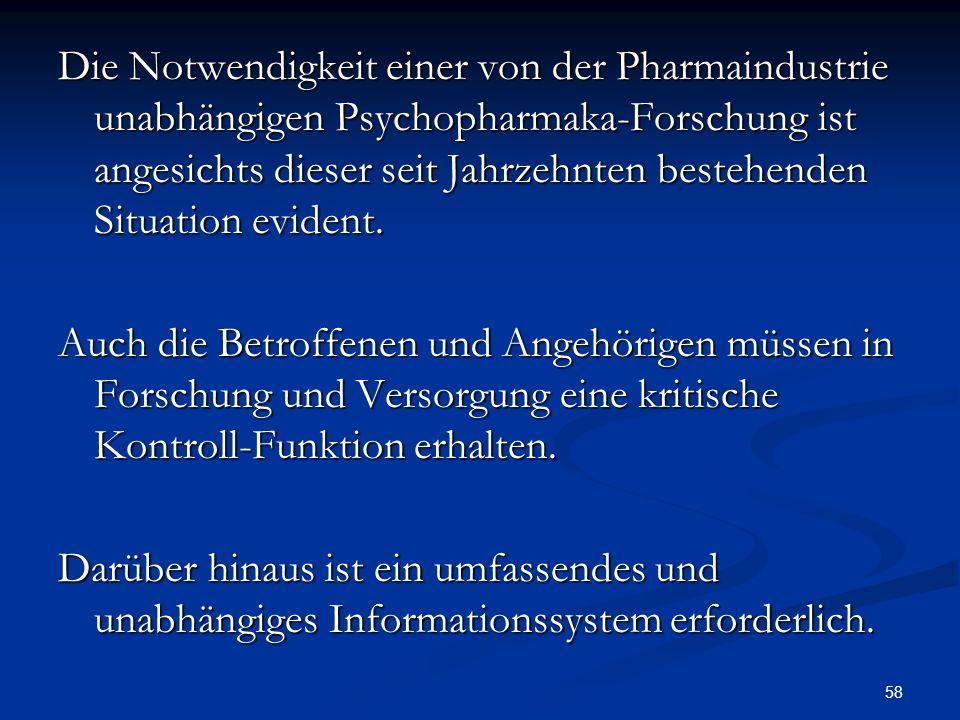 58 Die Notwendigkeit einer von der Pharmaindustrie unabhängigen Psychopharmaka-Forschung ist angesichts dieser seit Jahrzehnten bestehenden Situation evident.