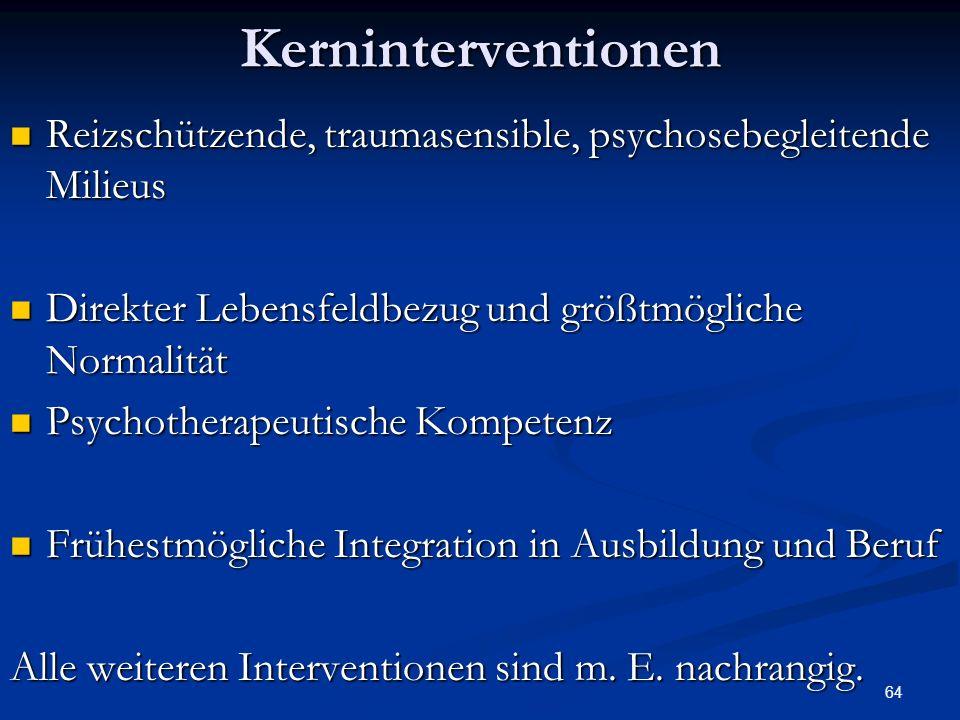 64Kerninterventionen Reizschützende, traumasensible, psychosebegleitende Milieus Reizschützende, traumasensible, psychosebegleitende Milieus Direkter Lebensfeldbezug und größtmögliche Normalität Direkter Lebensfeldbezug und größtmögliche Normalität Psychotherapeutische Kompetenz Psychotherapeutische Kompetenz Frühestmögliche Integration in Ausbildung und Beruf Frühestmögliche Integration in Ausbildung und Beruf Alle weiteren Interventionen sind m.