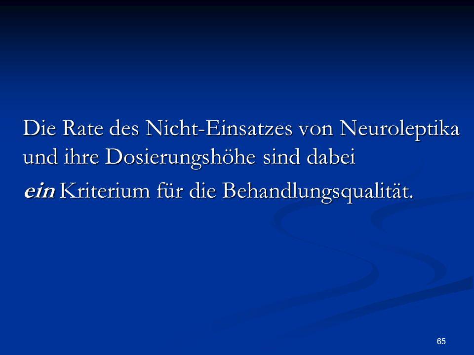 65 Die Rate des Nicht-Einsatzes von Neuroleptika und ihre Dosierungshöhe sind dabei Die Rate des Nicht-Einsatzes von Neuroleptika und ihre Dosierungshöhe sind dabei ein Kriterium für die Behandlungsqualität.