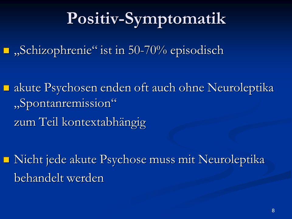 8Positiv-Symptomatik Schizophrenie ist in 50-70% episodisch Schizophrenie ist in 50-70% episodisch akute Psychosen enden oft auch ohne Neuroleptika Spontanremission akute Psychosen enden oft auch ohne Neuroleptika Spontanremission zum Teil kontextabhängig Nicht jede akute Psychose muss mit Neuroleptika Nicht jede akute Psychose muss mit Neuroleptika behandelt werden