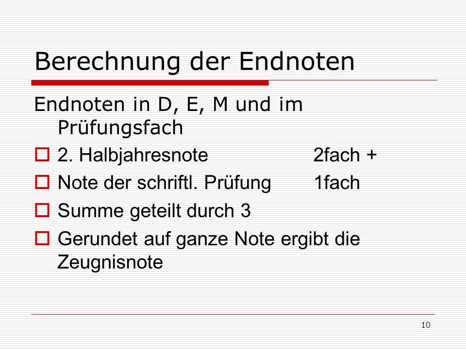 10 Berechnung der Endnoten Endnoten in D, E, M und im Prüfungsfach 2. Halbjahresnote 2fach + Note der schriftl. Prüfung1fach Summe geteilt durch 3 Ger