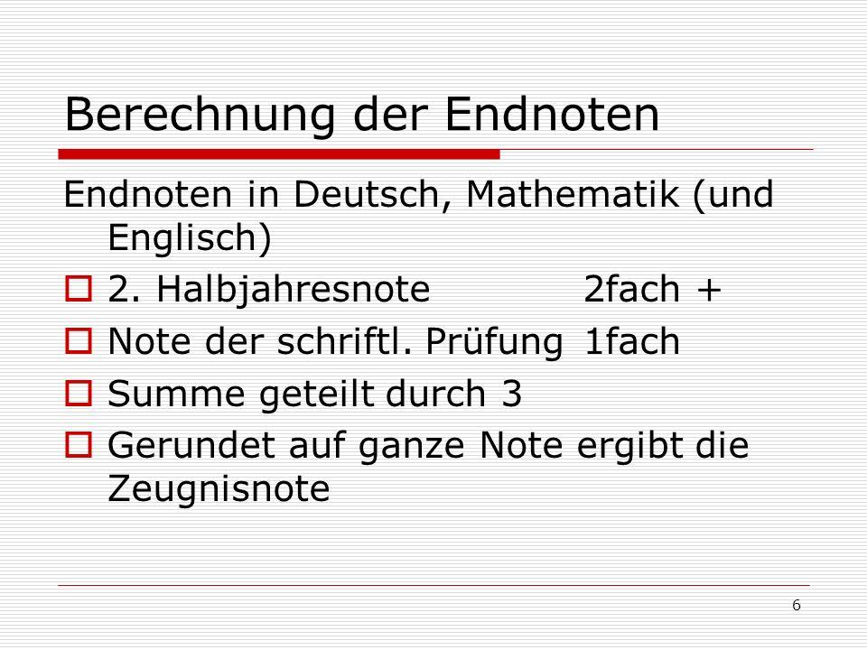 6 Berechnung der Endnoten Endnoten in Deutsch, Mathematik (und Englisch) 2. Halbjahresnote 2fach + Note der schriftl. Prüfung1fach Summe geteilt durch