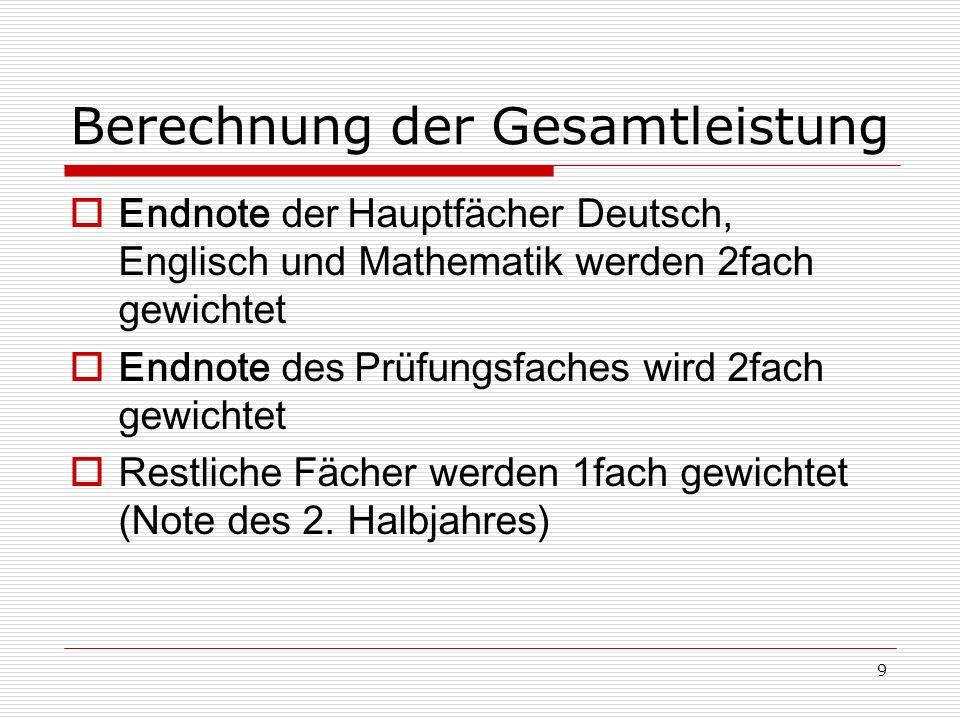9 Berechnung der Gesamtleistung Endnote der Hauptfächer Deutsch, Englisch und Mathematik werden 2fach gewichtet Endnote des Prüfungsfaches wird 2fach