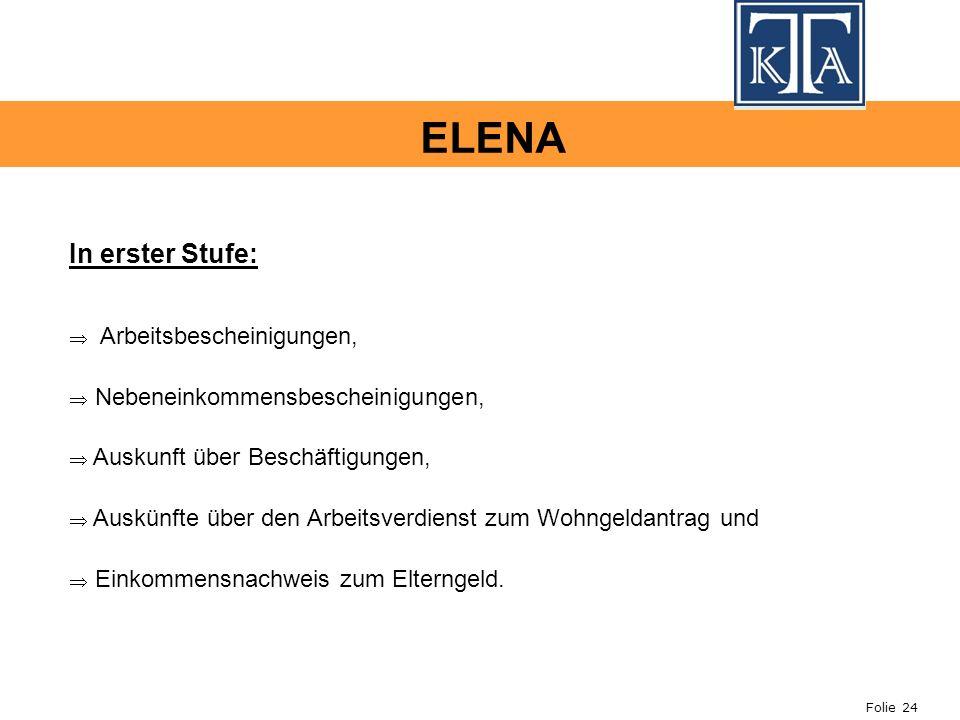 Folie 24 ELENA In erster Stufe: Arbeitsbescheinigungen, Nebeneinkommensbescheinigungen, Auskunft über Beschäftigungen, Auskünfte über den Arbeitsverdienst zum Wohngeldantrag und Einkommensnachweis zum Elterngeld.