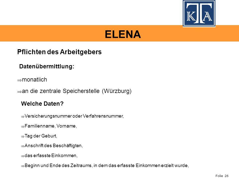 Folie 26 ELENA Pflichten des Arbeitgebers monatlich an die zentrale Speicherstelle (Würzburg) Datenübermittlung: Welche Daten? Versicherungsnummer ode