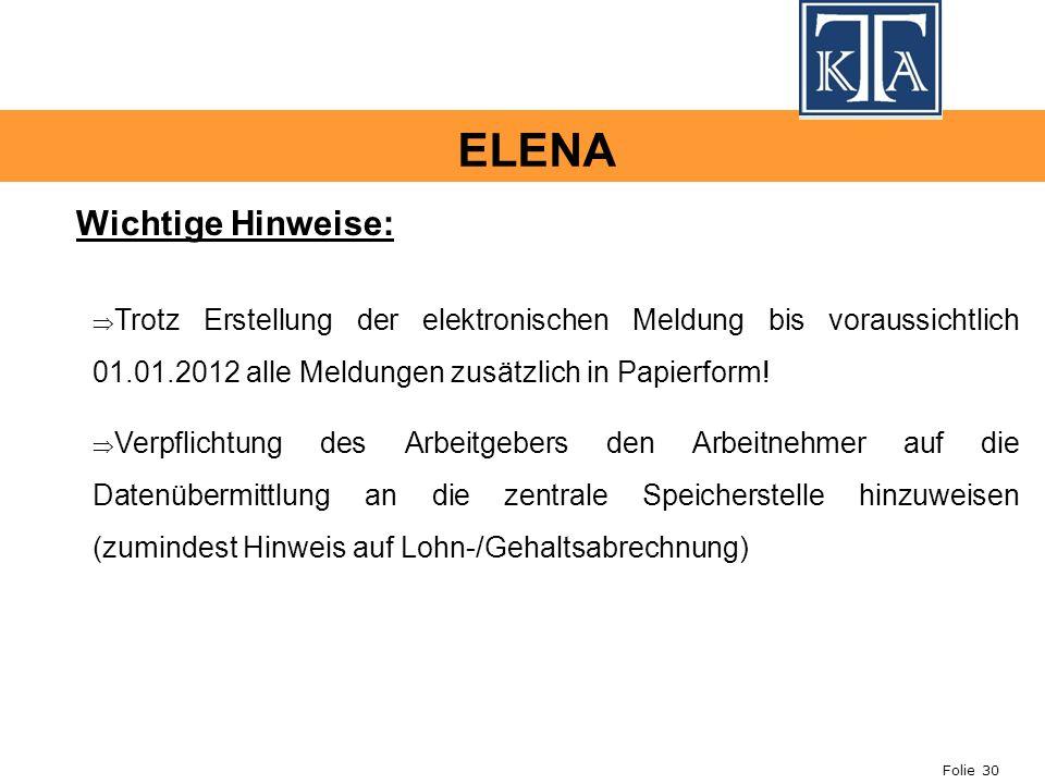 Folie 30 ELENA Wichtige Hinweise: Trotz Erstellung der elektronischen Meldung bis voraussichtlich 01.01.2012 alle Meldungen zusätzlich in Papierform!