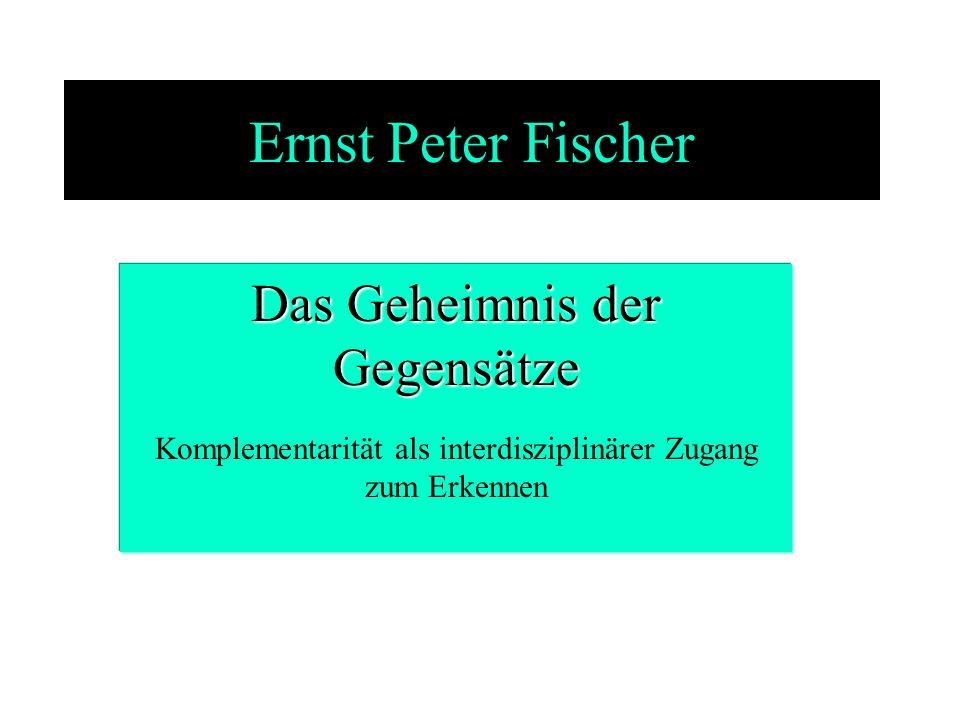 Ernst Peter Fischer Das Geheimnis der Gegensätze Komplementarität als interdisziplinärer Zugang zum Erkennen