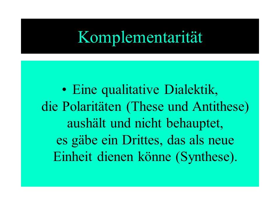 Komplementarität Eine qualitative Dialektik, die Polaritäten (These und Antithese) aushält und nicht behauptet, es gäbe ein Drittes, das als neue Einh