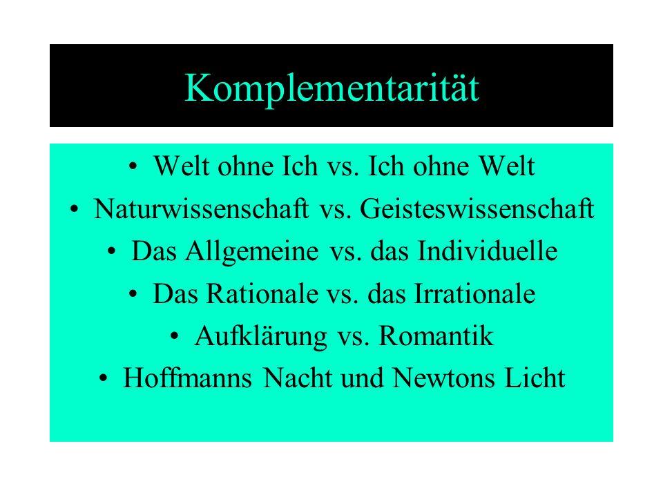 Komplementarität Welt ohne Ich vs. Ich ohne Welt Naturwissenschaft vs. Geisteswissenschaft Das Allgemeine vs. das Individuelle Das Rationale vs. das I