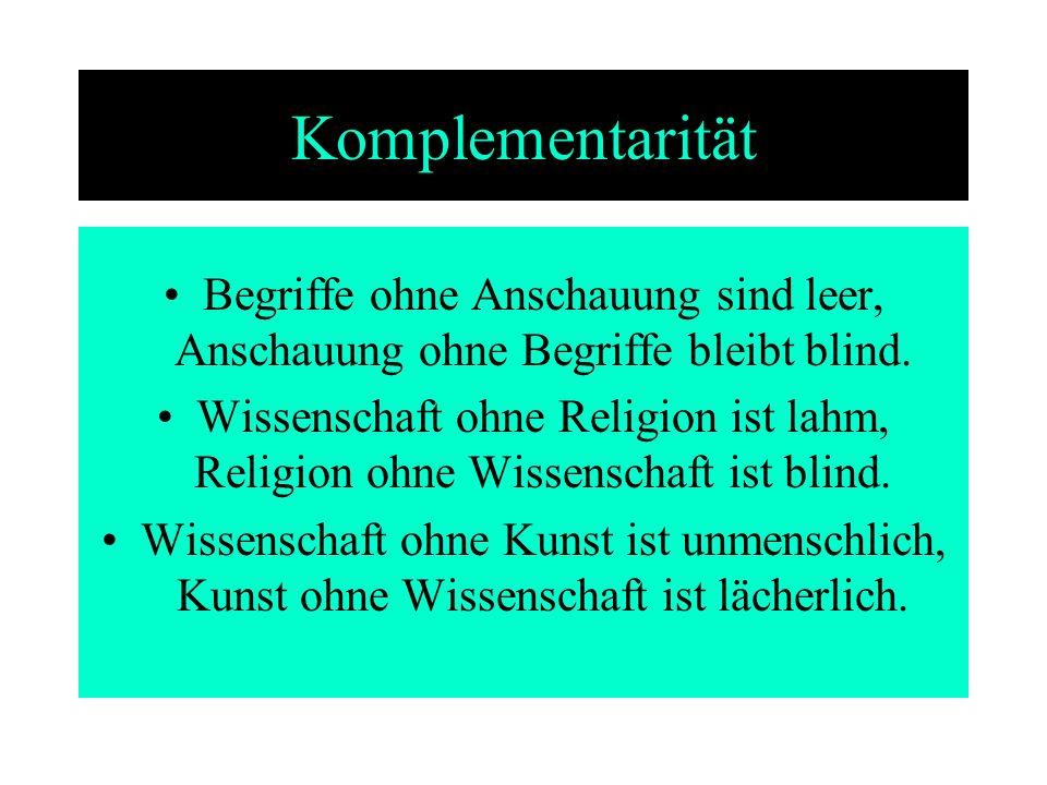 Komplementarität Begriffe ohne Anschauung sind leer, Anschauung ohne Begriffe bleibt blind. Wissenschaft ohne Religion ist lahm, Religion ohne Wissens