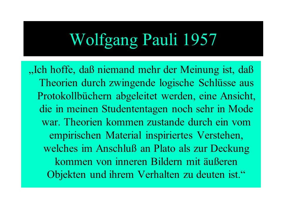 Wolfgang Pauli 1957 Ich hoffe, daß niemand mehr der Meinung ist, daß Theorien durch zwingende logische Schlüsse aus Protokollbüchern abgeleitet werden